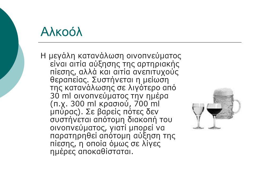 Αλκοόλ Η μεγάλη κατανάλωση οινοπνεύματος είναι αιτία αύξησης της αρτηριακής πίεσης, αλλά και αιτία ανεπιτυχούς θεραπείας. Συστήνεται η μείωση της κατα