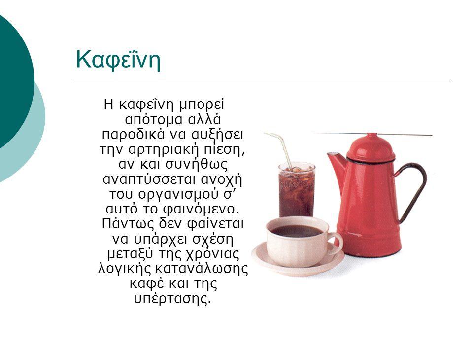 Καφεΐνη Η καφεΐνη μπορεί απότομα αλλά παροδικά να αυξήσει την αρτηριακή πίεση, αν και συνήθως αναπτύσσεται ανοχή του οργανισμού σ' αυτό το φαινόμενο.