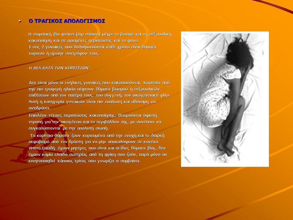 Ο ΤΡΑΓΙΚΟΣ ΑΠΟΛΟΓΙΣΜΟΣ Η σωματική βία φτάνει (όχι σπάνια) μέχρι το βιασμό και τη σεξουαλική κακοποίηση και σε ορισμένες περιπτώσεις και το φόνο 1 στις