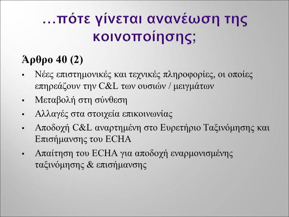 Άρθρο 40 (2)  Νέες επιστημονικές και τεχνικές πληροφορίες, οι οποίες επηρεάζουν την C&L των ουσιών / μειγμάτων  Μεταβολή στη σύνθεση  Αλλαγές στα σ