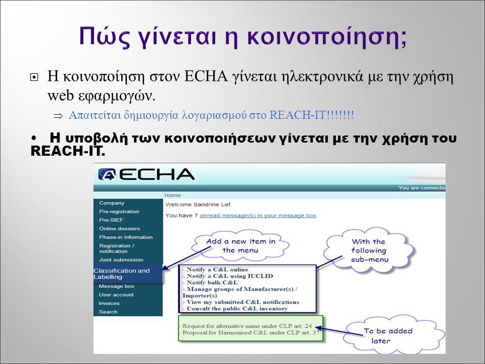 Πώς γίνεται η κοινοποίηση;  Η κοινοποίηση στον ECHA γίνεται ηλεκτρονικά με την χρήση web εφαρμογών.  Απαιτείται δημιουργία λογαριασμού στο REACH-IT!