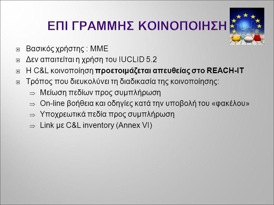 ΕΠΙ ΓΡΑΜΜΗΣ ΚΟΙΝΟΠΟΙΗΣΗ  Βασικός χρήστης : ΜΜΕ  Δεν απαιτείται η χρήση του IUCLID 5.2  Η C&L κοινοποίηση προετοιμάζεται απευθείας στο REACH-IT  Τρ