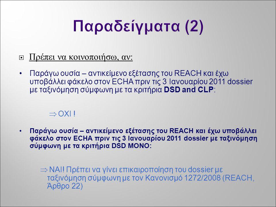 Παραδείγματα (2)  Πρέπει να κοινοποιήσω, αν: •Παράγω ουσία – αντικείμενο εξέτασης του REACH και έχω υποβάλλει φάκελο στον ECHA πριν τις 3 Ιανουαρίου