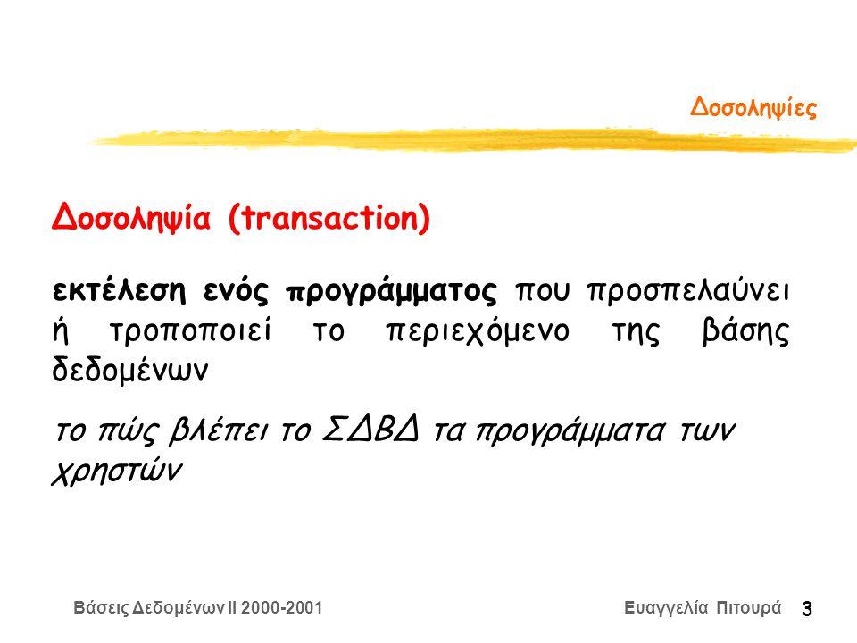 Βάσεις Δεδομένων II 2000-2001 Ευαγγελία Πιτουρά 14 Πράξεις μιας Δοσοληψίας • BEGIN • R(X) • W(X) • END • COMMIT (επικύρωση) - επιτυχία - όλες οι τροποποιήσεις επικυρώνονται και δεν μπορούν να αναιρεθούν • ABORT (ακύρωση ή ανάκληση) - αποτυχία - όλες οι τροποποιήσεις πρέπει να αναιρεθούν Πράξεις Δοσοληψιών