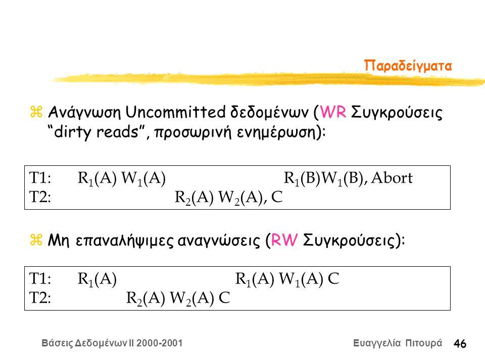 Βάσεις Δεδομένων II 2000-2001 Ευαγγελία Πιτουρά 46 Παραδείγματα zΑνάγνωση Uncommitted δεδομένων (WR Συγκρούσεις dirty reads , προσωρινή ενημέρωση): zΜη επαναλήψιμες αναγνώσεις (RW Συγκρούσεις): T1: R 1 (A) W 1 (A) R 1 (B)W 1 (B), Abort T2:R 2 (A) W 2 (A), C T1:R 1 (A) R 1 (A) W 1 (A) C T2:R 2 (A) W 2 (A) C