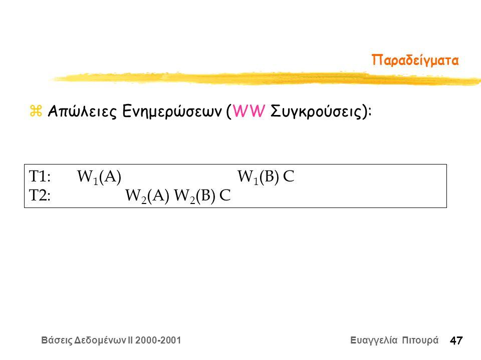 Βάσεις Δεδομένων II 2000-2001 Ευαγγελία Πιτουρά 47 Παραδείγματα zΑπώλειες Ενημερώσεων (WW Συγκρούσεις): T1:W 1 (A) W 1 (B) C T2:W 2 (A) W 2 (B) C