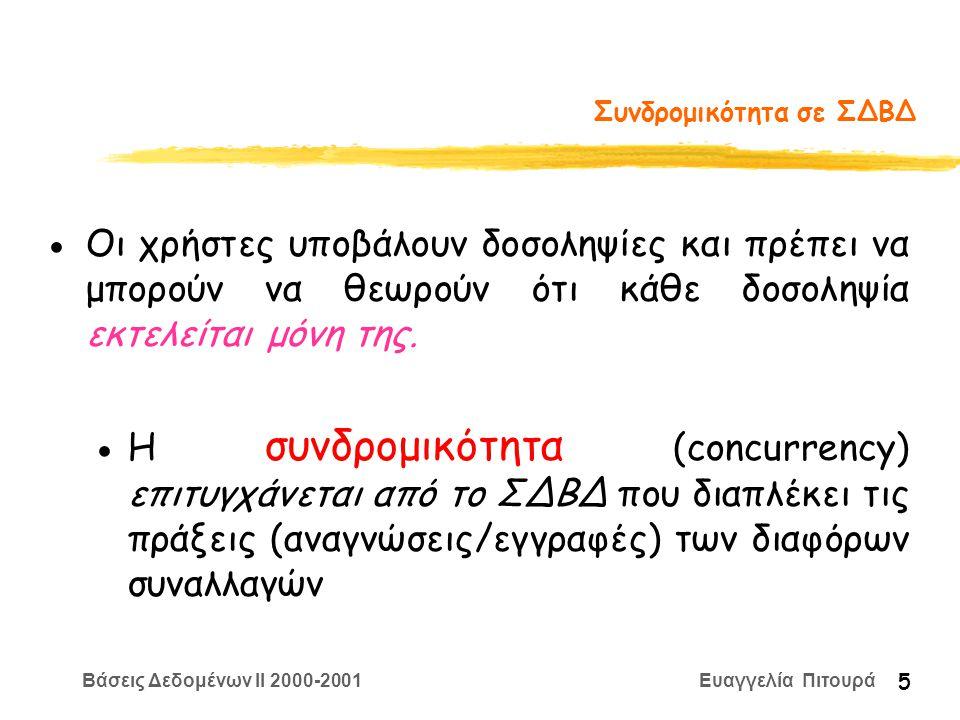 Βάσεις Δεδομένων II 2000-2001 Ευαγγελία Πιτουρά 6 Ανάκαμψη από Αποτυχίες zΌταν μια δοσοληψία υποβάλλεται στο ΣΔΒΔ το σύστημα πρέπει να εξασφαλίσει ότι (α) είτε όλες οι πράξεις της θα ολοκληρωθούν είτε (β) καμία δε θα εκτελεστεί - δηλαδή δε θα έχει καμία επίδραση στη ΒΔ -- ακόμα και αν συμβούν αποτυχίες zΑυτή είναι μια σημαντική ιδιότητα που πρέπει να εξασφαλίσει το ΣΔΒΔ - Ο χρήστης πρέπει να μπορεί να θεωρεί ότι όλο το πρόγραμμα (πράξεις) εκτελούνται σε ένα βήμα είτε καμία πράξη δεν εκτελείται (ατομικότητα των δοσοληψιών)