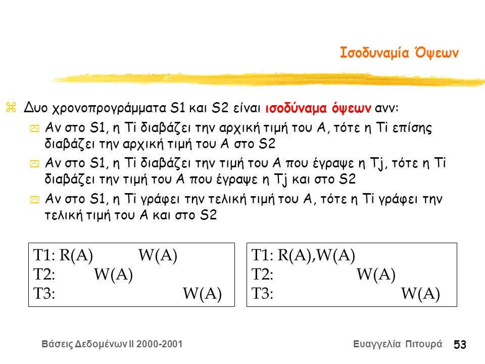 Βάσεις Δεδομένων II 2000-2001 Ευαγγελία Πιτουρά 53 Ισοδυναμία Όψεων zΔυο χρονοπρογράμματα S1 και S2 είναι ισοδύναμα όψεων ανν: y Αν στο S1, η Ti διαβάζει την αρχική τιμή του A, τότε η Ti επίσης διαβάζει την αρχική τιμή του A στο S2 y Αν στο S1, η Ti διαβάζει την τιμή του A που έγραψε η Tj, τότε η Ti διαβάζει την τιμή του A που έγραψε η Tj και στο S2 y Αν στο S1, η Ti γράφει την τελική τιμή του A, τότε η Ti γράφει την τελική τιμή του A και στο S2 T1: R(A) W(A) T2: W(A) T3: W(A) T1: R(A),W(A) T2: W(A) T3: W(A)