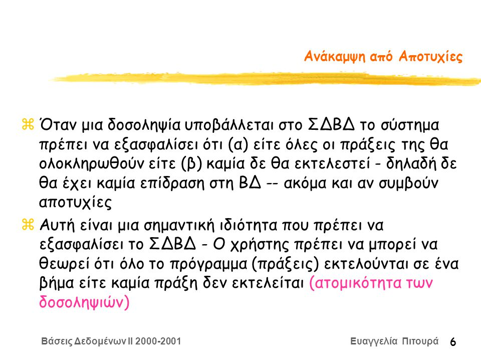 Βάσεις Δεδομένων II 2000-2001 Ευαγγελία Πιτουρά 17 Ημερολόγιο Συστήματος (Log) •Για να είναι δυνατή η ανάκαμψη από αποτυχίες, καταχωρούνται πληροφορίες για τις πράξεις των δοσοληψιών •Αποθηκεύονται στο δίσκο • Τύποι πληροφορίας: έναρξη δοσοληψίας εγγραφή στοιχείου (παλιά, νέα τιμή) ανάγνωση στοιχείου επικύρωση/ακύρωση • είναι δυνατή η αναίρεση (undo) ή η επανάληψη (redo) μιας δοσοληψίας