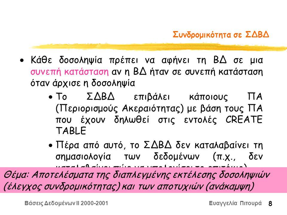Βάσεις Δεδομένων II 2000-2001 Ευαγγελία Πιτουρά 8 Συνδρομικότητα σε ΣΔΒΔ  Κάθε δοσοληψία πρέπει να αφήνει τη ΒΔ σε μια συνεπή κατάσταση αν η ΒΔ ήταν σε συνεπή κατάσταση όταν άρχισε η δοσοληψία  Το ΣΔΒΔ επιβάλει κάποιους ΠΑ (Περιορισμούς Ακεραιότητας) με βάση τους ΠΑ που έχουν δηλωθεί στις εντολές CREATE TABLE  Πέρα από αυτό, το ΣΔΒΔ δεν καταλαβαίνει τη σημασιολογία των δεδομένων (π.χ., δεν καταλαβαίνει πώς να υπολογίσει το επιτόκιο).