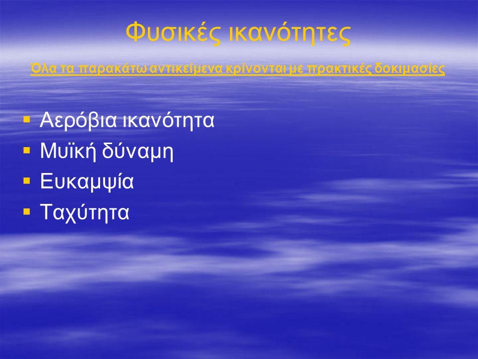 Φυσικές ικανότητες Όλα τα παρακάτω αντικείμενα κρίνονται με πρακτικές δοκιμασίες   Αερόβια ικανότητα   Μυϊκή δύναμη   Ευκαμψία   Ταχύτητα