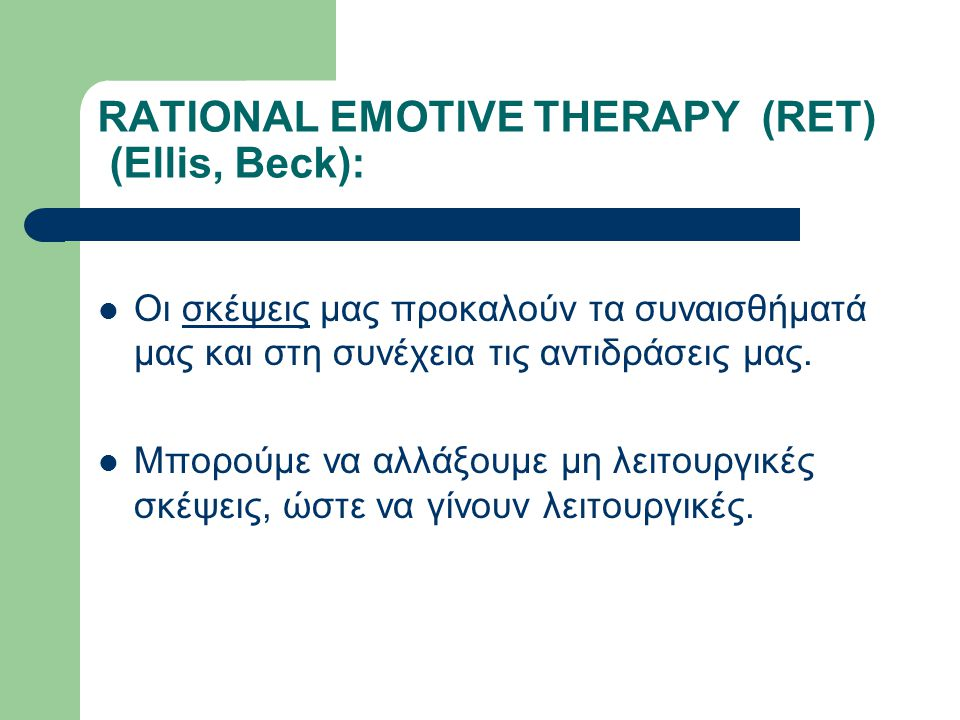 RATIONAL EMOTIVE THERAPY (RET) (Ellis, Beck):  Οι σκέψεις μας προκαλούν τα συναισθήματά μας και στη συνέχεια τις αντιδράσεις μας.