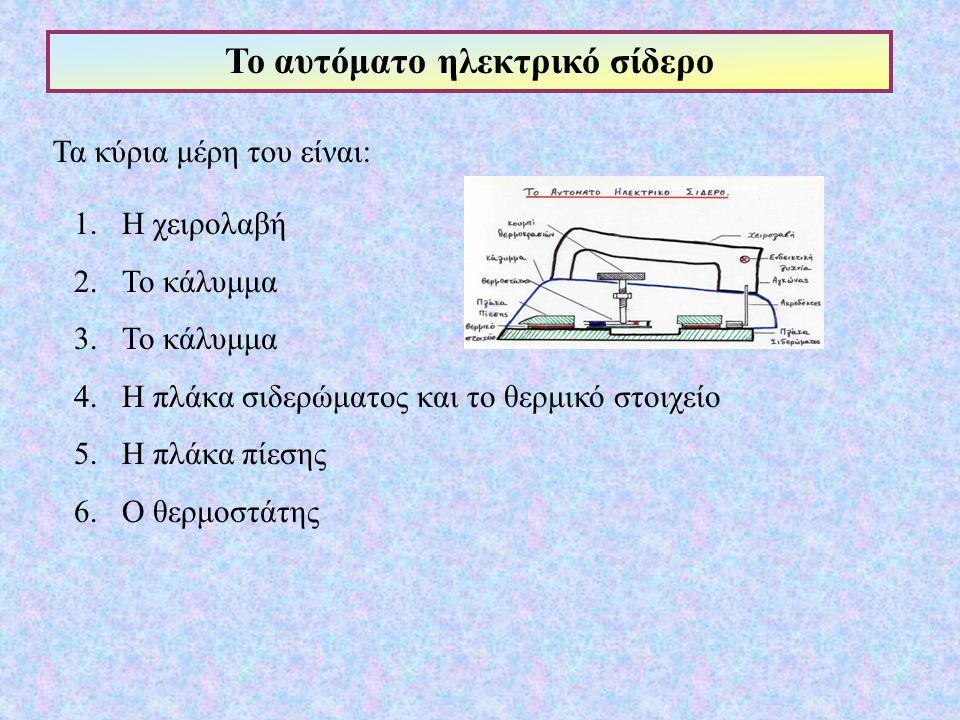 Το αυτόματο ηλεκτρικό σίδερο Τα κύρια μέρη του είναι: 1.Η χειρολαβή 2.Το κάλυμμα 3.Το κάλυμμα 4.Η πλάκα σιδερώματος και το θερμικό στοιχείο 5.Η πλάκα πίεσης 6.Ο θερμοστάτης