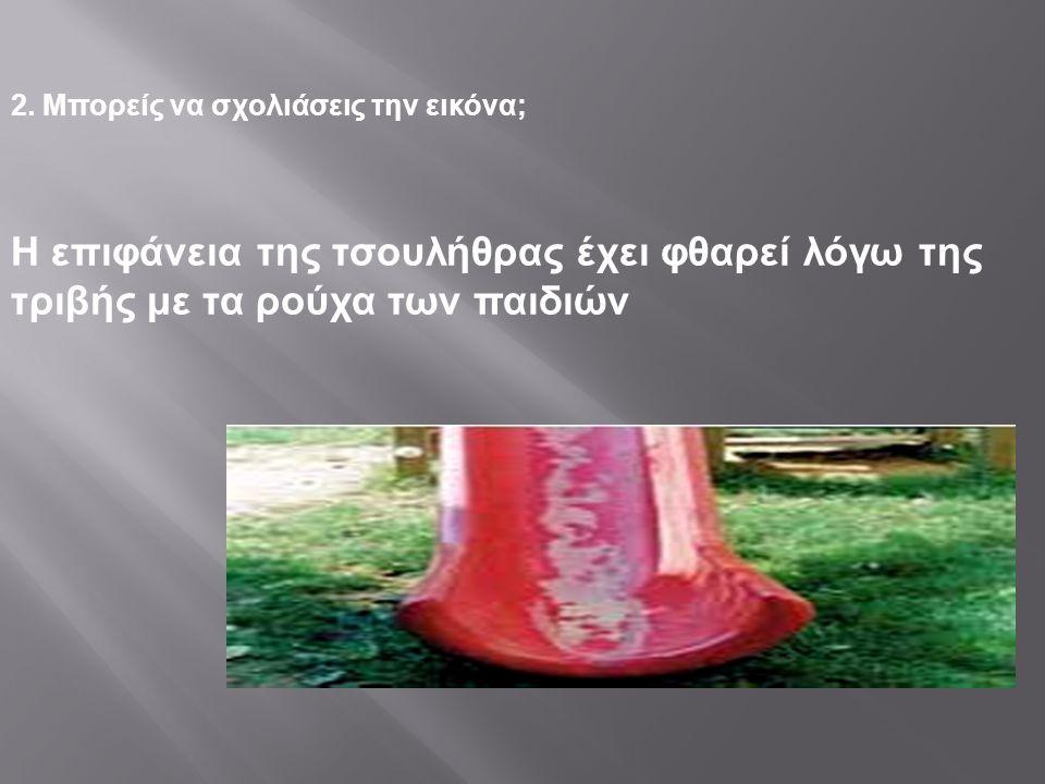2. Μπορείς να σχολιάσεις την εικόνα; Η επιφάνεια της τσουλήθρας έχει φθαρεί λόγω της τριβής με τα ρούχα των παιδιών