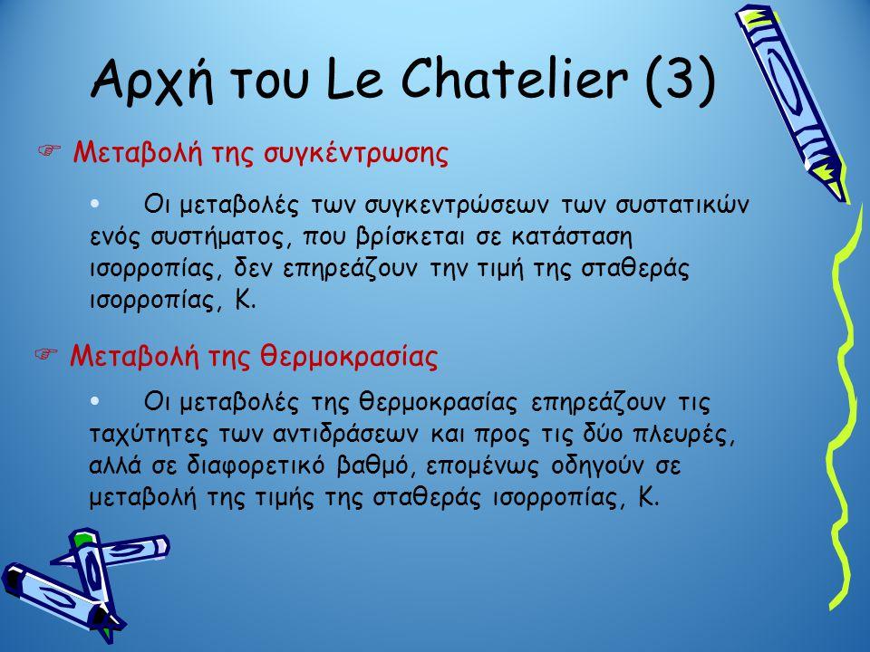 Αρχή του Le Chatelier (3)  Μεταβολή της συγκέντρωσης  Οι μεταβολές των συγκεντρώσεων των συστατικών ενός συστήματος, που βρίσκεται σε κατάσταση ισορ
