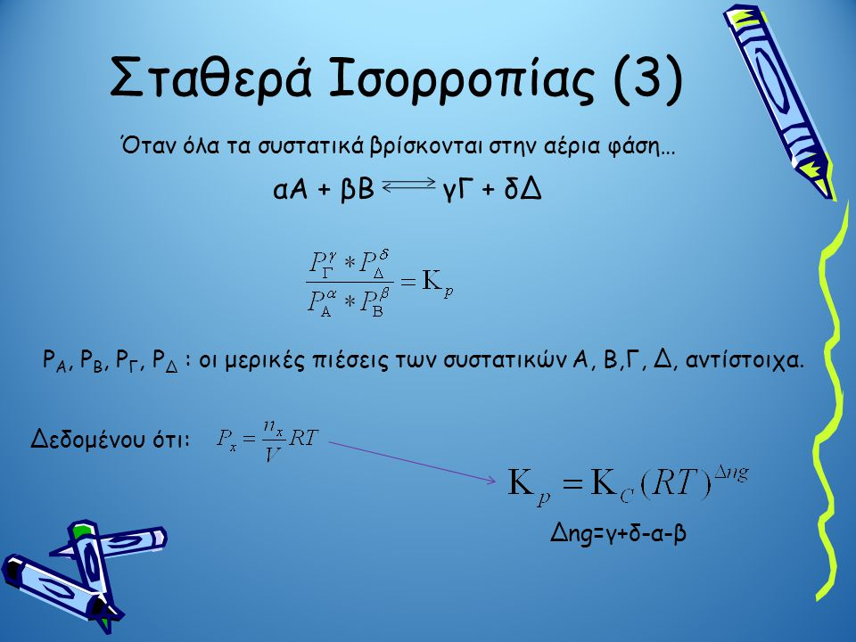 Σταθερά Ισορροπίας (3) Όταν όλα τα συστατικά βρίσκονται στην αέρια φάση… αΑ + βΒ γΓ + δΔ P A, P B, P Γ, P Δ : οι μερικές πιέσεις των συστατικών Α, Β,Γ