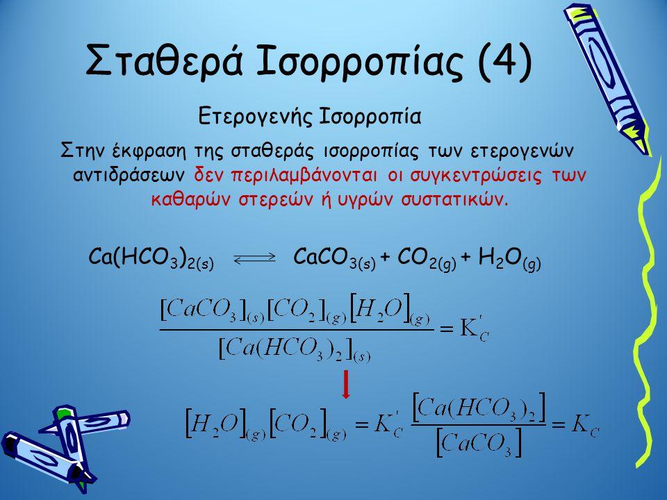 Σταθερά Ισορροπίας (4) Ετερογενής Ισορροπία Στην έκφραση της σταθεράς ισορροπίας των ετερογενών αντιδράσεων δεν περιλαμβάνονται οι συγκεντρώσεις των κ