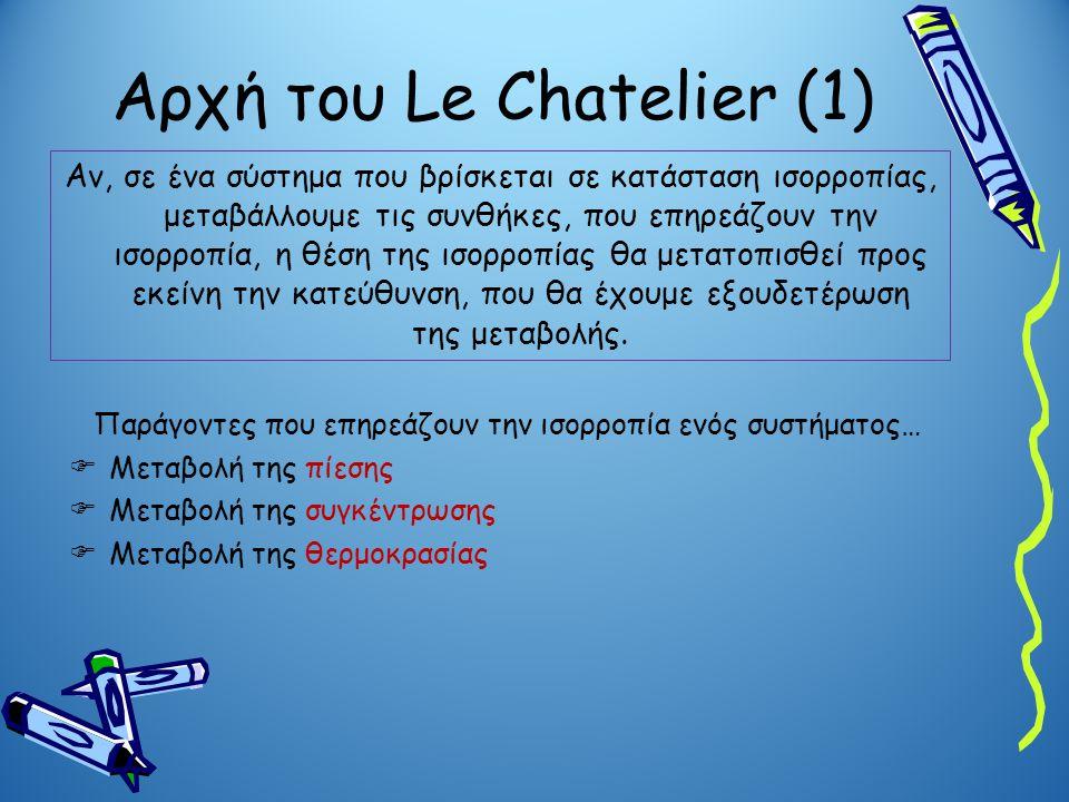 Αρχή του Le Chatelier (1) Αν, σε ένα σύστημα που βρίσκεται σε κατάσταση ισορροπίας, μεταβάλλουμε τις συνθήκες, που επηρεάζουν την ισορροπία, η θέση τη