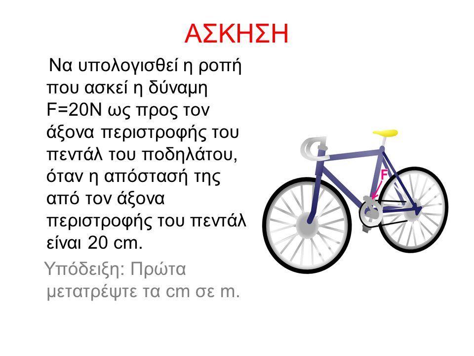 ΑΣΚΗΣΗ Να υπολογισθεί η ροπή που ασκεί η δύναμη F=20Ν ως προς τον άξονα περιστροφής του πεντάλ του ποδηλάτου, όταν η απόστασή της από τον άξονα περιστ