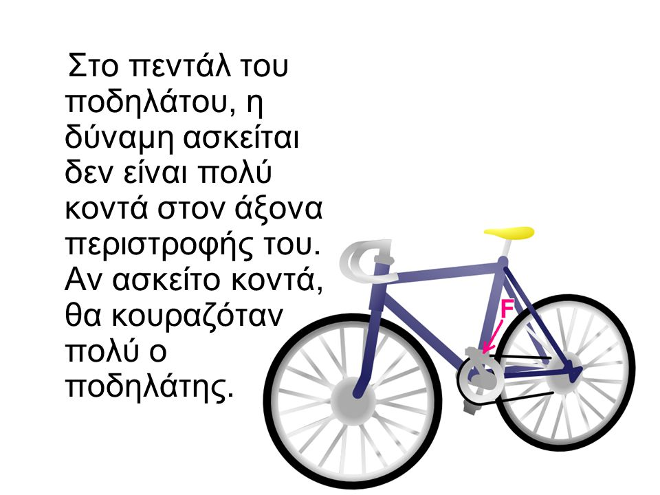 Στο πεντάλ του ποδηλάτου, η δύναμη ασκείται δεν είναι πολύ κοντά στον άξονα περιστροφής του. Αν ασκείτο κοντά, θα κουραζόταν πολύ ο ποδηλάτης.