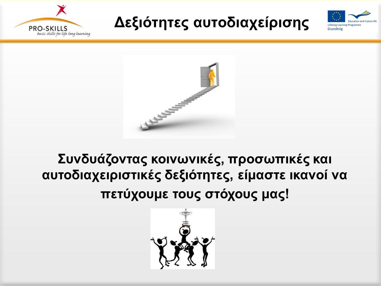Δεξιότητες αυτοδιαχείρισης Συνδυάζοντας κοινωνικές, προσωπικές και αυτοδιαχειριστικές δεξιότητες, είμαστε ικανοί να πετύχουμε τους στόχους μας!