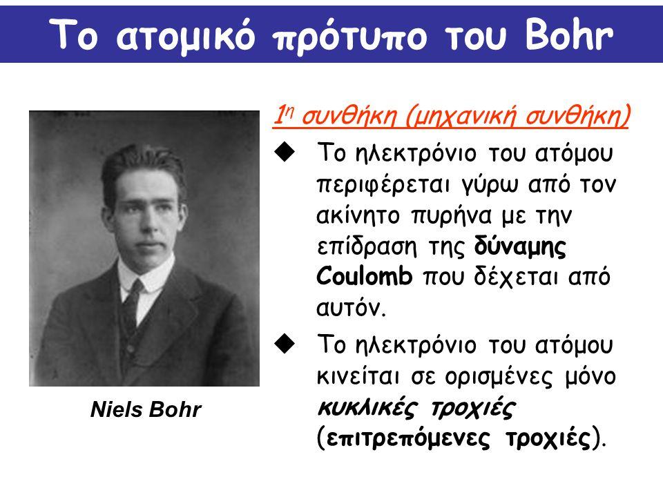 Το ατομικό πρότυπο του Bohr 1 η συνθήκη (μηχανική συνθήκη)  Το ηλεκτρόνιο του ατόμου περιφέρεται γύρω από τον ακίνητο πυρήνα με την επίδραση της δύνα
