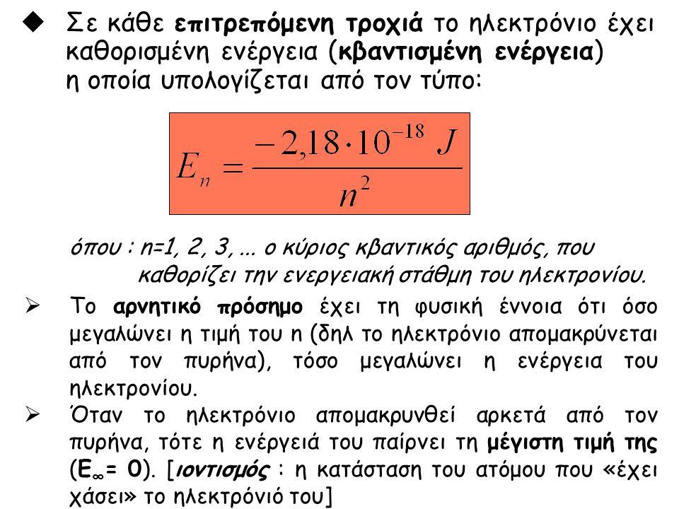 όπου : n=1, 2, 3,... ο κύριος κβαντικός αριθμός, που καθορίζει την ενεργειακή στάθμη του ηλεκτρονίου.  Σε κάθε επιτρεπόμενη τροχιά το ηλεκτρόνιο έχει