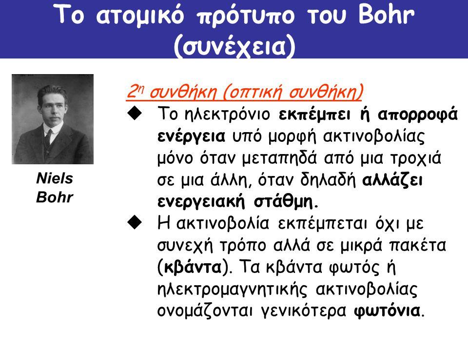 Το ατομικό πρότυπο του Bohr (συνέχεια) 2 η συνθήκη (οπτική συνθήκη)  Το ηλεκτρόνιο εκπέμπει ή απορροφά ενέργεια υπό μορφή ακτινοβολίας μόνο όταν μετα