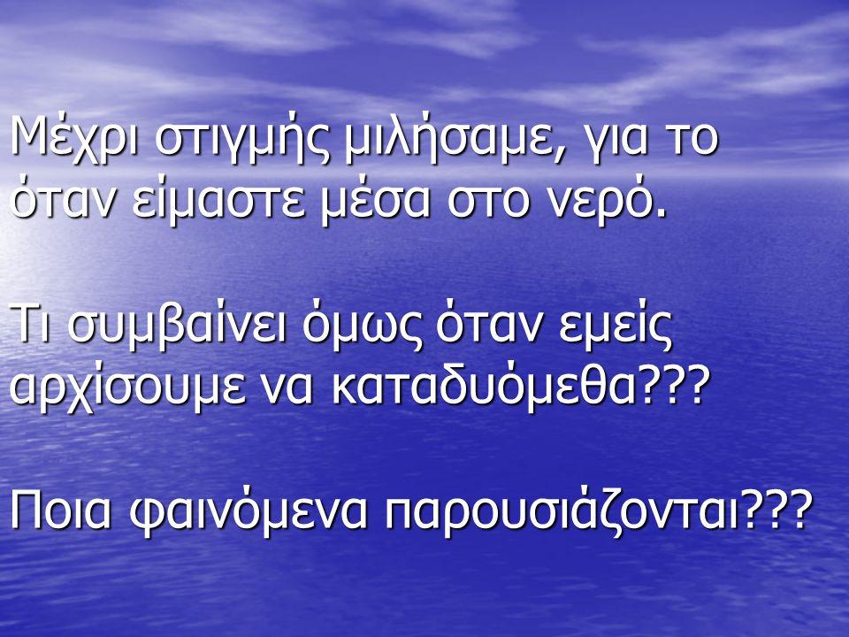 Μέχρι στιγμής μιλήσαμε, για το όταν είμαστε μέσα στο νερό. Τι συμβαίνει όμως όταν εμείς αρχίσουμε να καταδυόμεθα??? Ποια φαινόμενα παρουσιάζονται???