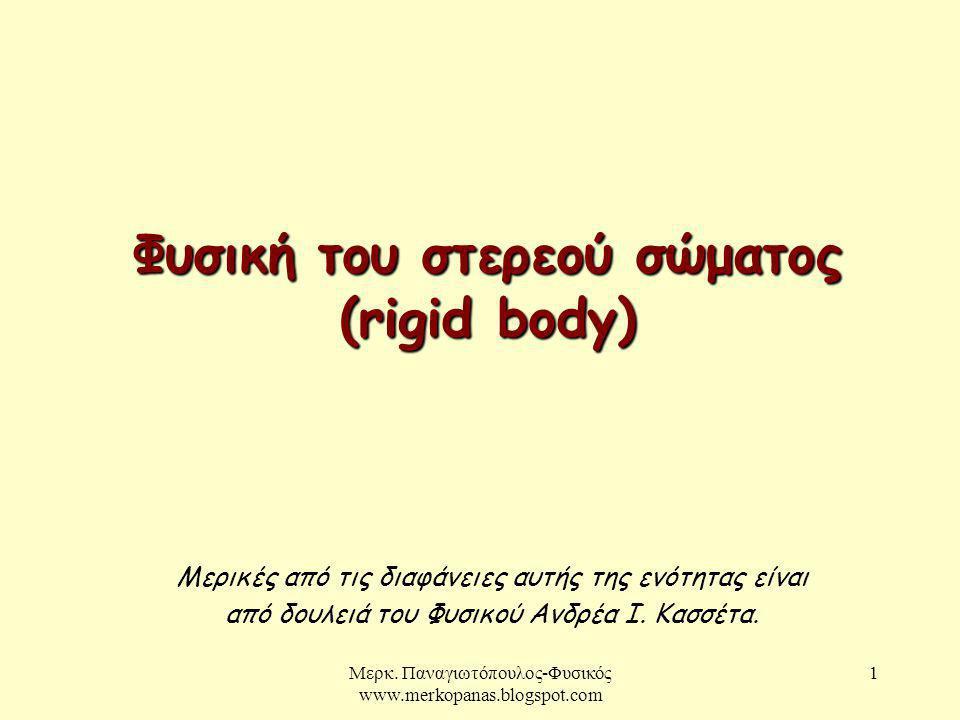 1 Φυσική του στερεού σώματος (rigid body) Μερικές από τις διαφάνειες αυτής της ενότητας είναι από δουλειά του Φυσικού Ανδρέα Ι. Κασσέτα. Μερκ. Παναγιω