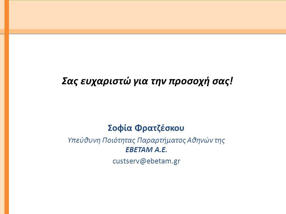 Σας ευχαριστώ για την προσοχή σας! Σοφία Φρατζέσκου Υπεύθυνη Ποιότητας Παραρτήματος Αθηνών της ΕΒΕΤΑΜ Α.Ε. custserv@ebetam.gr
