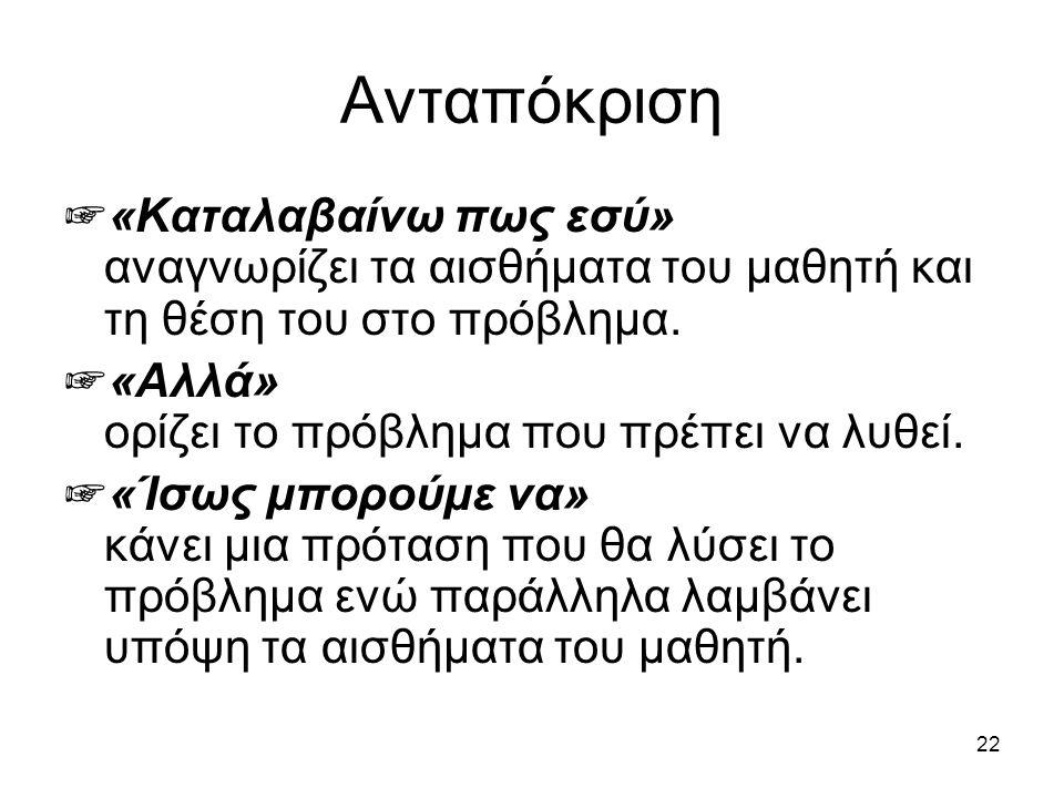 22 Ανταπόκριση ☞ «Καταλαβαίνω πως εσύ» αναγνωρίζει τα αισθήματα του μαθητή και τη θέση του στο πρόβλημα.