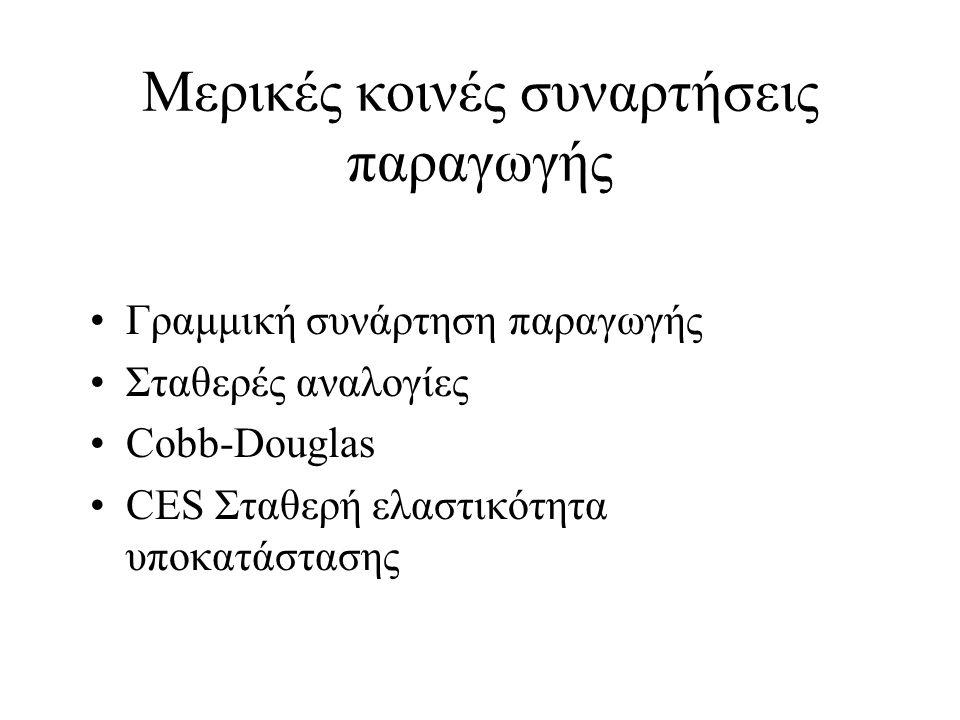 Μερικές κοινές συναρτήσεις παραγωγής •Γραμμική συνάρτηση παραγωγής •Σταθερές αναλογίες •Cobb-Douglas •CES Σταθερή ελαστικότητα υποκατάστασης