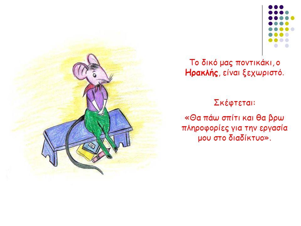 Το δικό μας ποντικάκι, ο Ηρακλής, είναι ξεχωριστό. Σκέφτεται: «Θα πάω σπίτι και θα βρω πληροφορίες για την εργασία μου στο διαδίκτυο».
