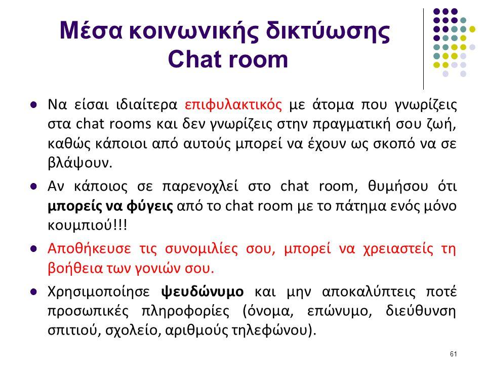 Μέσα κοινωνικής δικτύωσης Chat room  Να είσαι ιδιαίτερα επιφυλακτικός με άτομα που γνωρίζεις στα chat rooms και δεν γνωρίζεις στην πραγματική σου ζωή