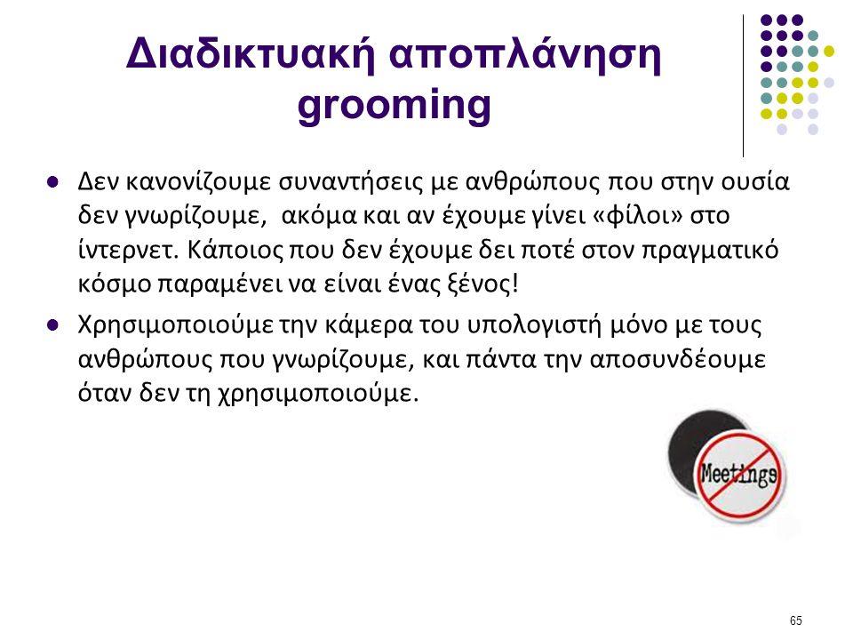 Διαδικτυακή αποπλάνηση grooming  Δεν κανονίζουμε συναντήσεις με ανθρώπους που στην ουσία δεν γνωρίζουμε, ακόμα και αν έχουμε γίνει «φίλοι» στο ίντερν