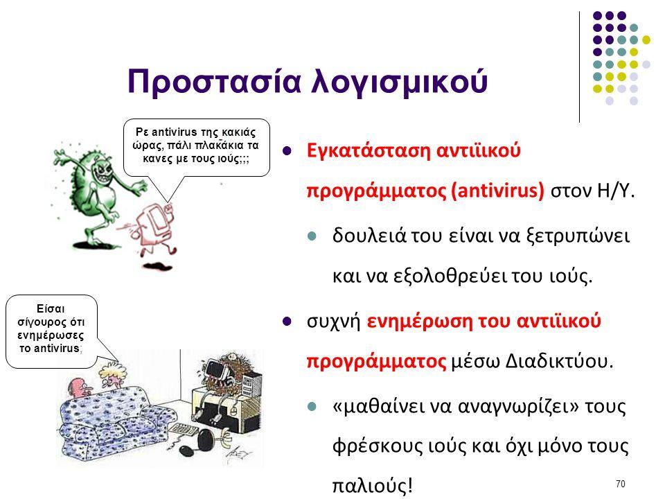 Προστασία λογισμικού  Εγκατάσταση αντιϊικού προγράμματος (antivirus) στον Η/Υ.  δουλειά του είναι να ξετρυπώνει και να εξολοθρεύει του ιούς.  συχνή