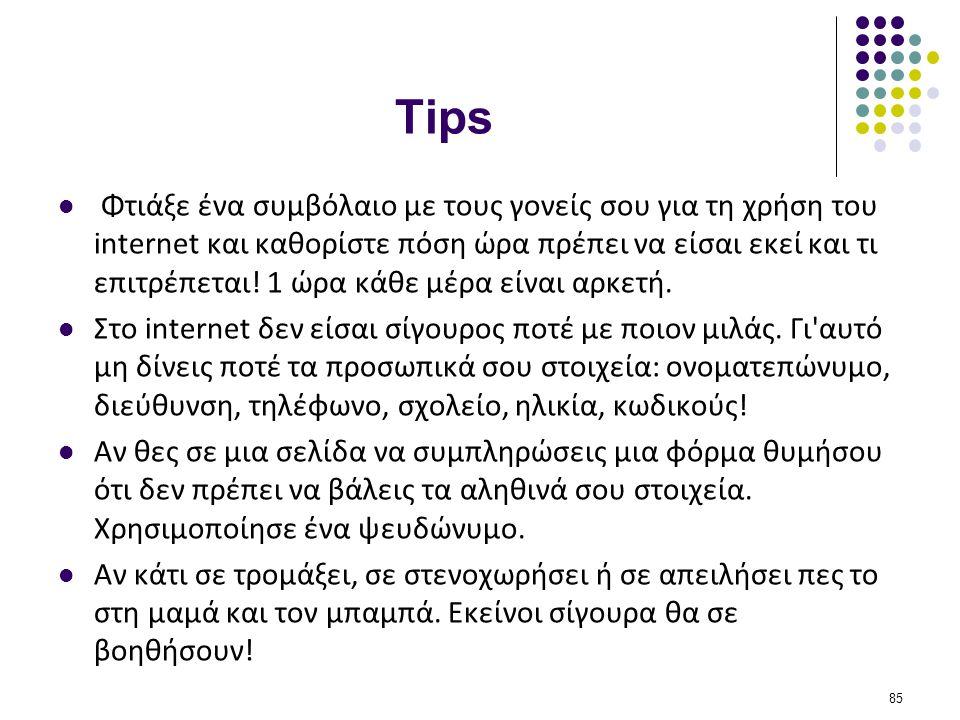 Tips  Φτιάξε ένα συμβόλαιο με τους γονείς σου για τη χρήση του internet και καθορίστε πόση ώρα πρέπει να είσαι εκεί και τι επιτρέπεται! 1 ώρα κάθε μέ