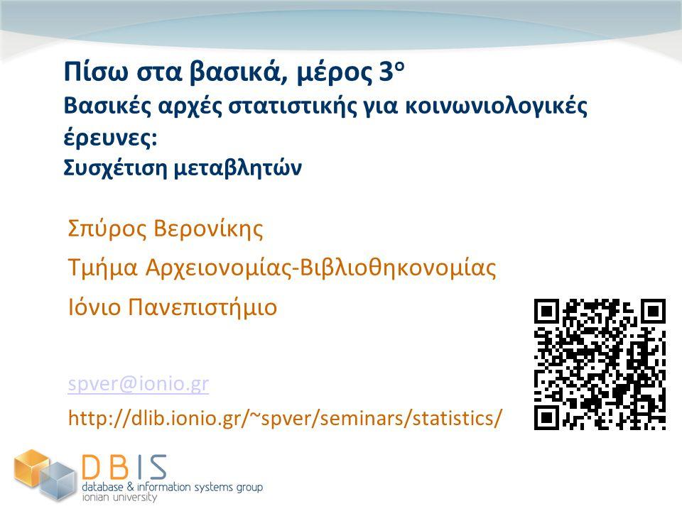 Πίσω στα βασικά, μέρος 3 ο Βασικές αρχές στατιστικής για κοινωνιολογικές έρευνες: Συσχέτιση μεταβλητών Σπύρος Βερονίκης Τμήμα Αρχειονομίας-Βιβλιοθηκονομίας Ιόνιο Πανεπιστήμιο spver@ionio.gr http://dlib.ionio.gr/~spver/seminars/statistics/