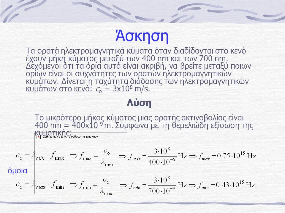 Άσκηση Τα ορατά ηλεκτρομαγνητικά κύματα όταν διαδίδονται στο κενό έχουν μήκη κύματος μεταξύ των 400 nm και των 700 nm. Δεχόμενοι ότι τα όρια αυτά είνα