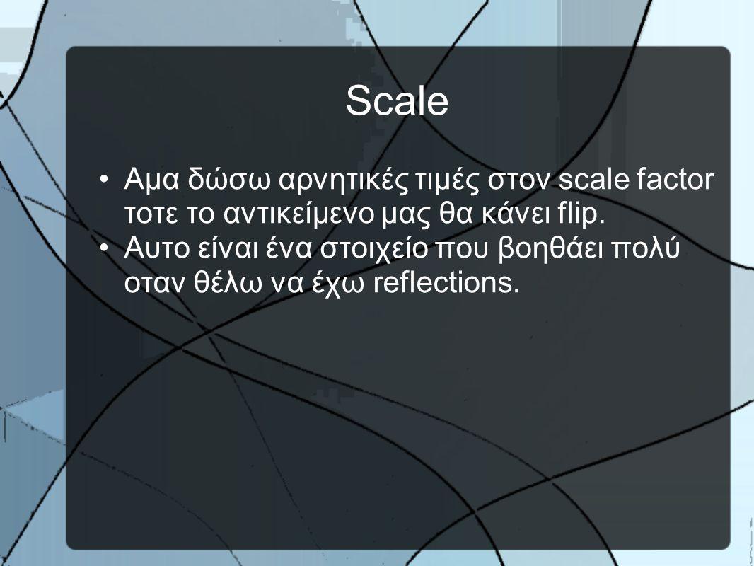 Scale •Aμα δώσω αρνητικές τιμές στον scale factor τοτε το αντικείμενο μας θα κάνει flip.