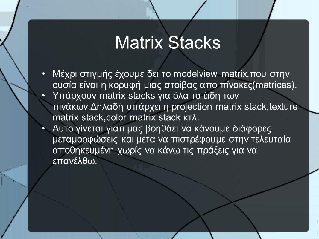Matrix Stacks •Μέχρι στιγμής έχουμε δει το modelview matrix,που στην ουσία είναι η κορυφή μιας στοίβας απο πίνακες(matrices).