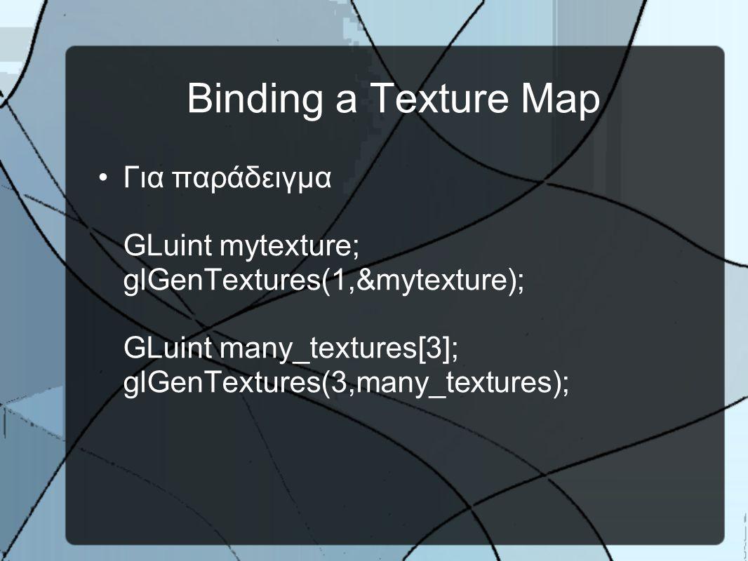 Binding a Texture Map •Για παράδειγμα GLuint mytexture; glGenTextures(1,&mytexture); GLuint many_textures[3]; glGenTextures(3,many_textures);