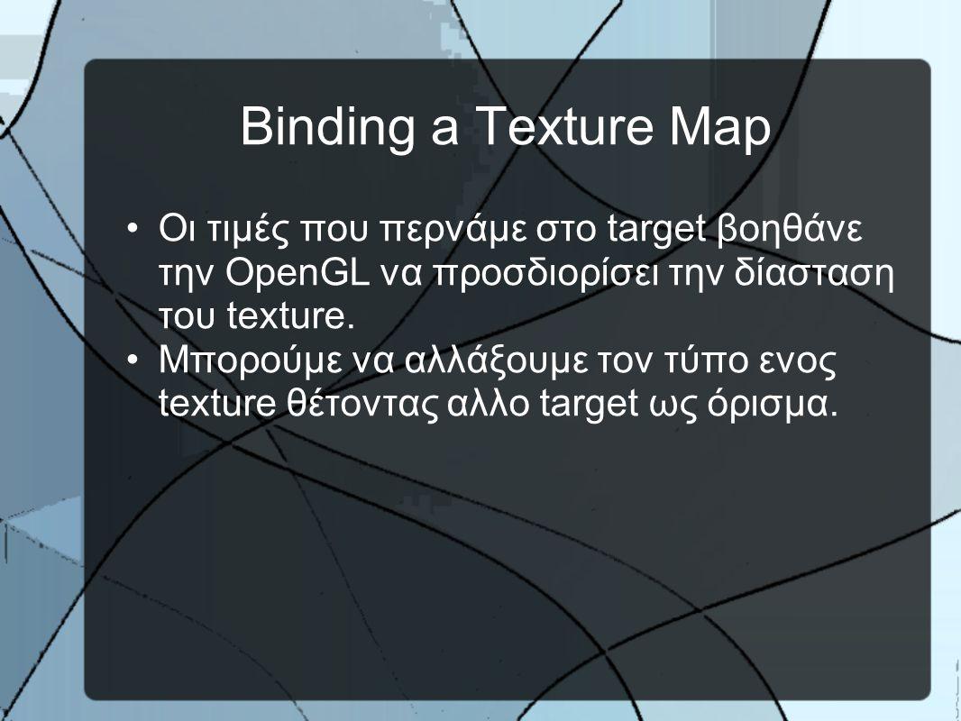Binding a Texture Map •Oι τιμές που περνάμε στο target βοηθάνε την OpenGL να προσδιορίσει την δίασταση του texture.