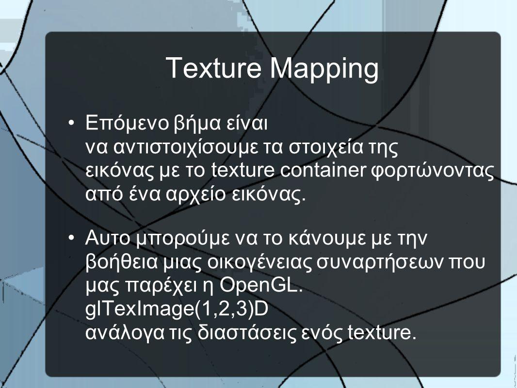 Texture Mapping •Επόμενο βήμα είναι να αντιστοιχίσουμε τα στοιχεία της εικόνας με το texture container φορτώνοντας από ένα αρχείο εικόνας.