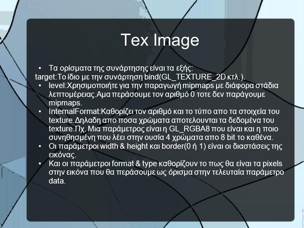 Tex Image •Tα ορίσματα της συνάρτησης είναι τα εξής: target:Το ίδιο με την συνάρτηση bind(GL_TEXTURE_2D κτλ.).