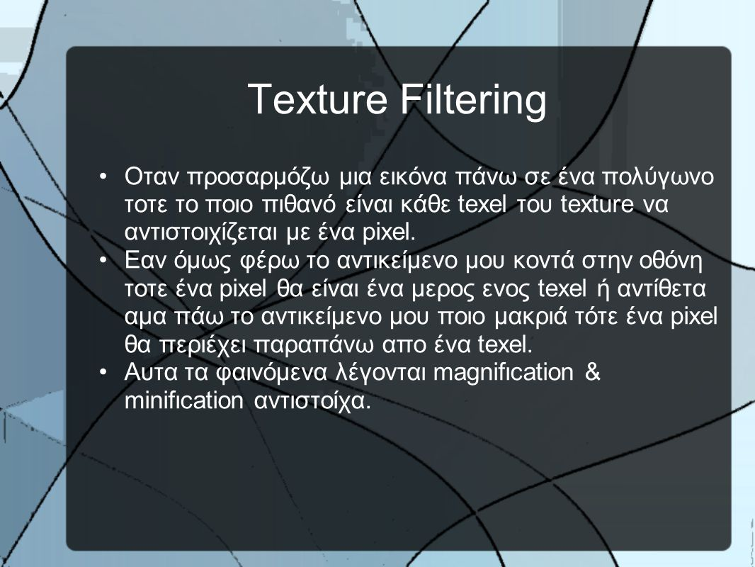 Texture Filtering •Oταν προσαρμόζω μια εικόνα πάνω σε ένα πολύγωνο τοτε το ποιο πιθανό είναι κάθε texel του texture να αντιστοιχίζεται με ένα pixel.
