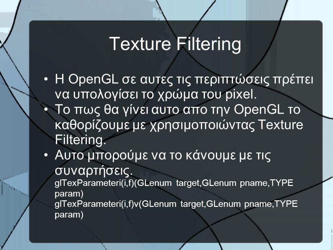 Texture Filtering •H ΟpenGL σε αυτες τις περιπτώσεις πρέπει να υπολογίσει το χρώμα του pixel.