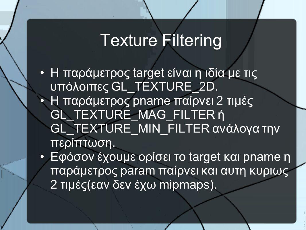 Texture Filtering •H παράμετρος target είναι η ιδία με τις υπόλοιπες GL_TEXTURE_2D.