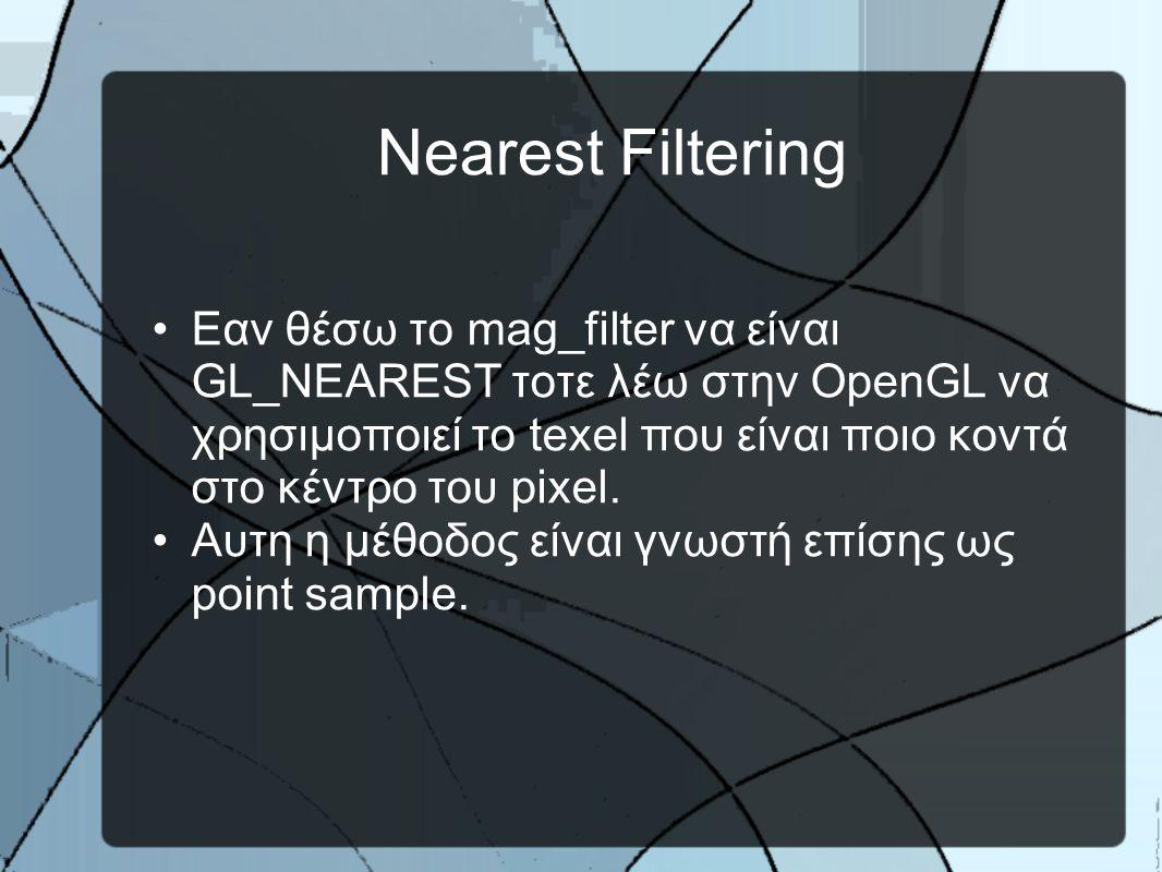 Nearest Filtering •Εαν θέσω το mag_filter να είναι GL_NEAREST τοτε λέω στην OpenGL να χρησιμοποιεί το texel που είναι ποιο κοντά στο κέντρο του pixel.
